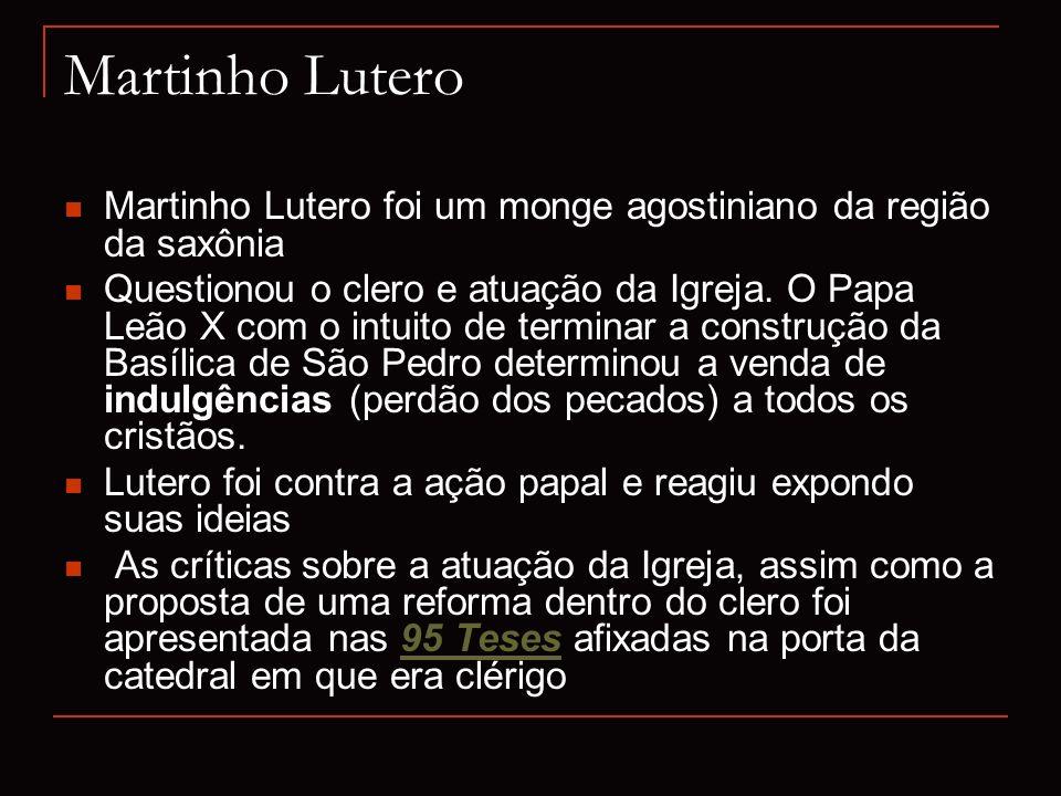 Martinho Lutero Martinho Lutero foi um monge agostiniano da região da saxônia Questionou o clero e atuação da Igreja. O Papa Leão X com o intuito de t