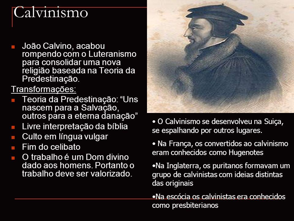 Calvinismo João Calvino, acabou rompendo com o Luteranismo para consolidar uma nova religião baseada na Teoria da Predestinação. Transformações: Teori
