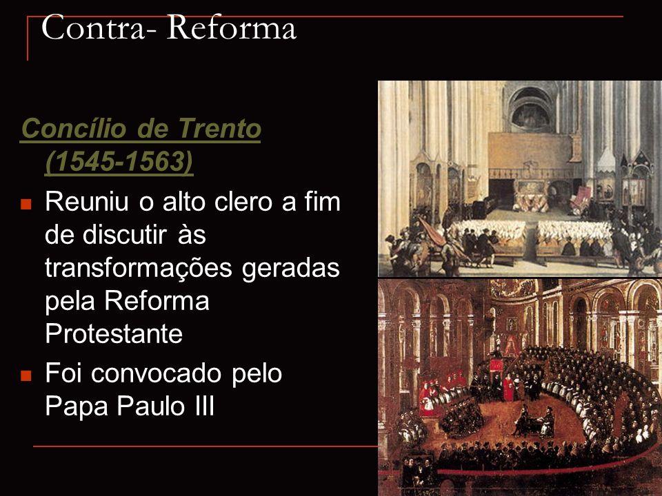 Contra- Reforma Concílio de Trento (1545-1563) Reuniu o alto clero a fim de discutir às transformações geradas pela Reforma Protestante Foi convocado
