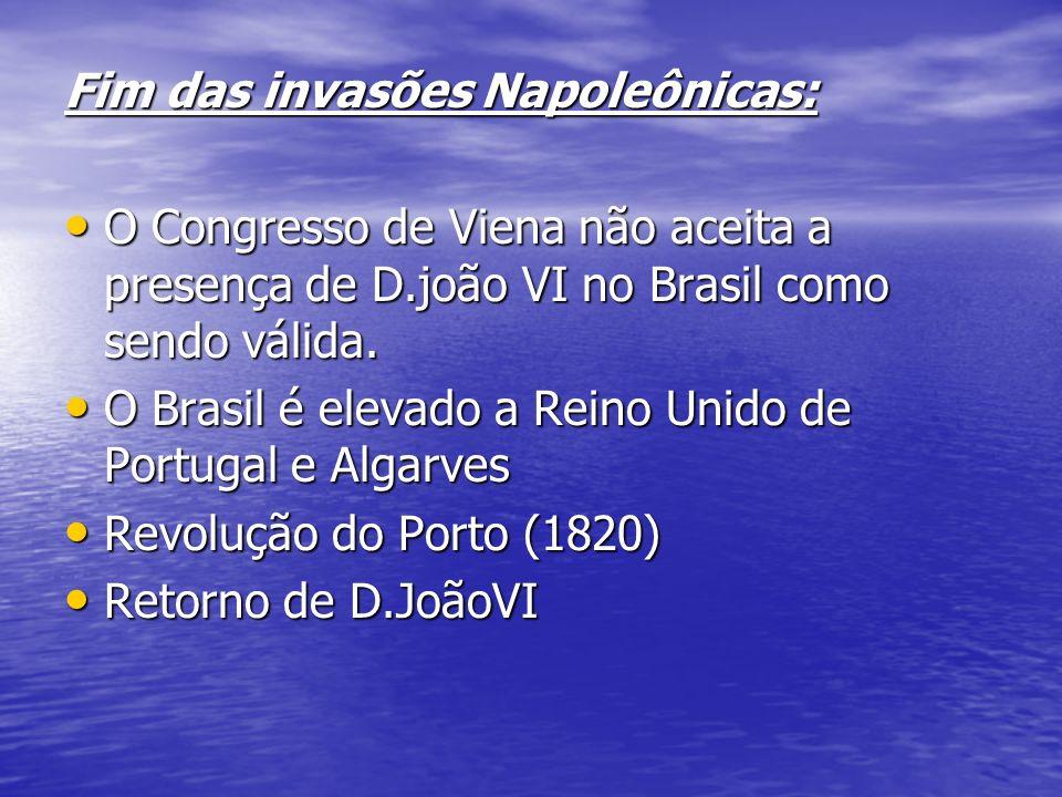 Fim das invasões Napoleônicas: O Congresso de Viena não aceita a presença de D.joão VI no Brasil como sendo válida.