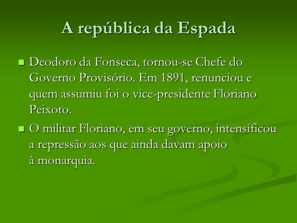 A república da Espada Deodoro da Fonseca, tornou-se Chefe do Governo Provisório. Em 1891, renunciou e quem assumiu foi o vice-presidente Floriano Peix