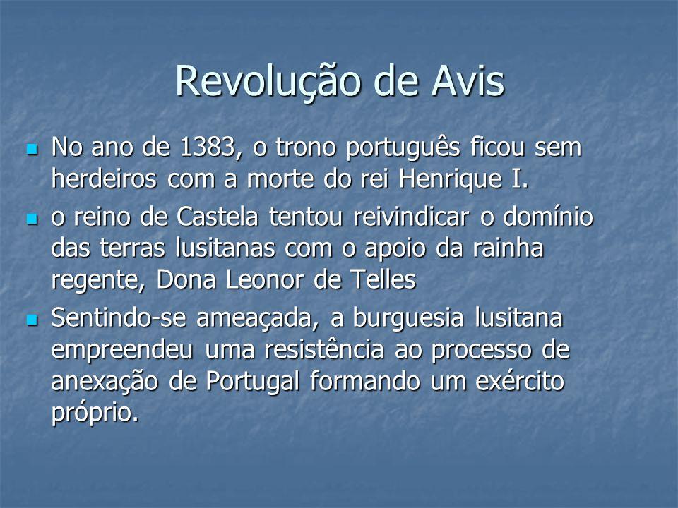 Revolução de Avis No ano de 1383, o trono português ficou sem herdeiros com a morte do rei Henrique I. No ano de 1383, o trono português ficou sem her