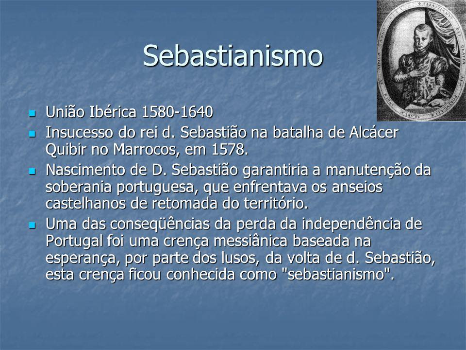 Sebastianismo União Ibérica 1580-1640 União Ibérica 1580-1640 Insucesso do rei d. Sebastião na batalha de Alcácer Quibir no Marrocos, em 1578. Insuces