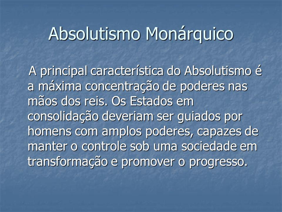 Absolutismo Monárquico A principal característica do Absolutismo é a máxima concentração de poderes nas mãos dos reis. Os Estados em consolidação deve