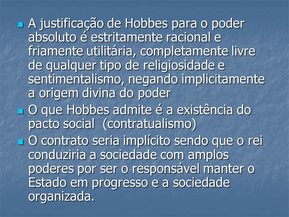A justificação de Hobbes para o poder absoluto é estritamente racional e friamente utilitária, completamente livre de qualquer tipo de religiosidade e
