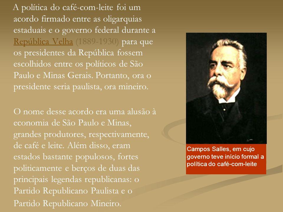 A política do café-com-leite foi um acordo firmado entre as oligarquias estaduais e o governo federal durante a República Velha (1889-1930) para que os presidentes da República fossem escolhidos entre os políticos de São Paulo e Minas Gerais.