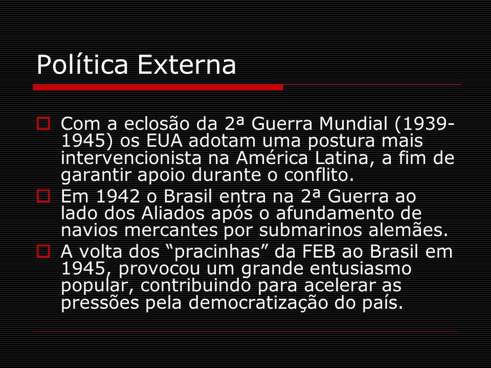 Política Externa Com a eclosão da 2ª Guerra Mundial (1939- 1945) os EUA adotam uma postura mais intervencionista na América Latina, a fim de garantir