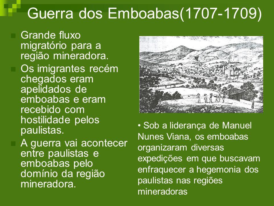 Guerra dos Emboabas(1707-1709) Grande fluxo migratório para a região mineradora. Os imigrantes recém chegados eram apelidados de emboabas e eram receb