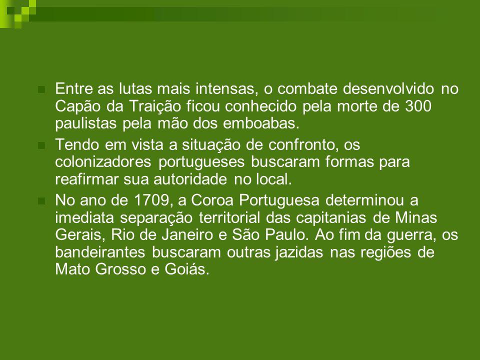 Entre as lutas mais intensas, o combate desenvolvido no Capão da Traição ficou conhecido pela morte de 300 paulistas pela mão dos emboabas. Tendo em v
