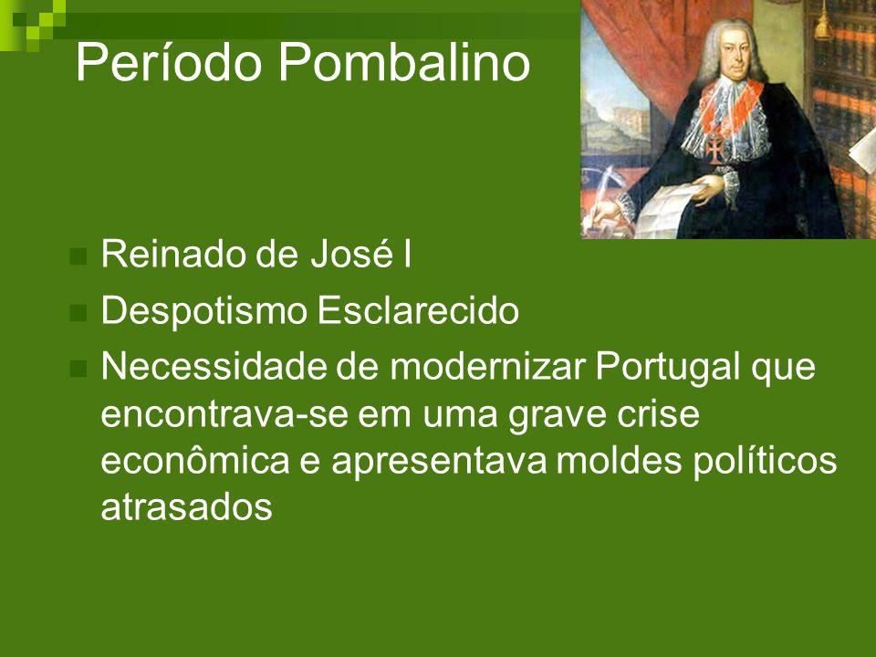 Período Pombalino Reinado de José I Despotismo Esclarecido Necessidade de modernizar Portugal que encontrava-se em uma grave crise econômica e apresen