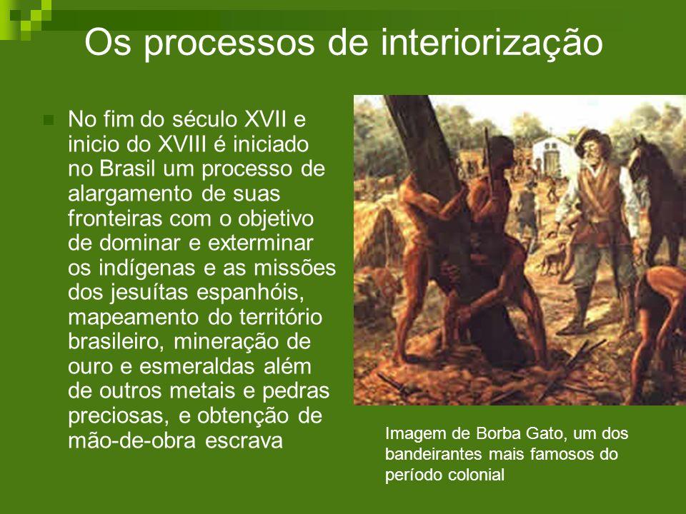 Os processos de interiorização No fim do século XVII e inicio do XVIII é iniciado no Brasil um processo de alargamento de suas fronteiras com o objeti