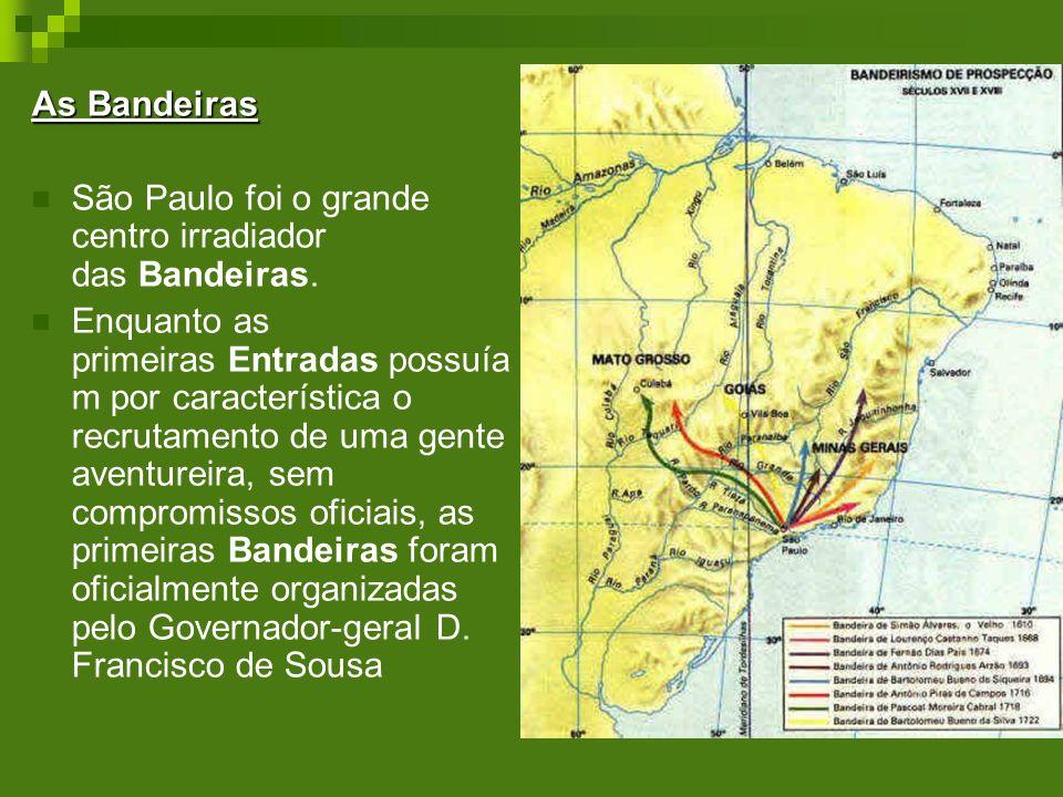 As Bandeiras São Paulo foi o grande centro irradiador das Bandeiras. Enquanto as primeiras Entradas possuía m por característica o recrutamento de uma