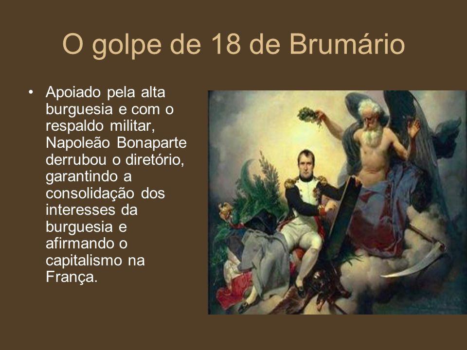 O golpe de 18 de Brumário Apoiado pela alta burguesia e com o respaldo militar, Napoleão Bonaparte derrubou o diretório, garantindo a consolidação dos