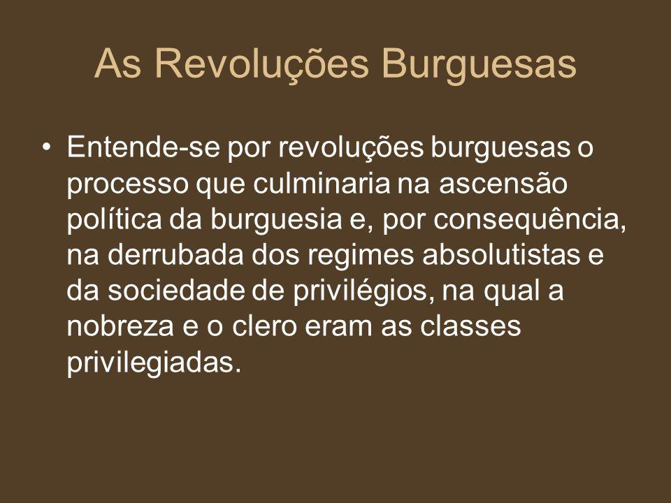 As Revoluções Burguesas Entende-se por revoluções burguesas o processo que culminaria na ascensão política da burguesia e, por consequência, na derrub