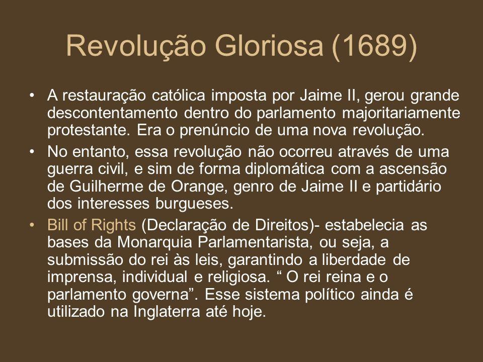 Revolução Gloriosa (1689) A restauração católica imposta por Jaime II, gerou grande descontentamento dentro do parlamento majoritariamente protestante