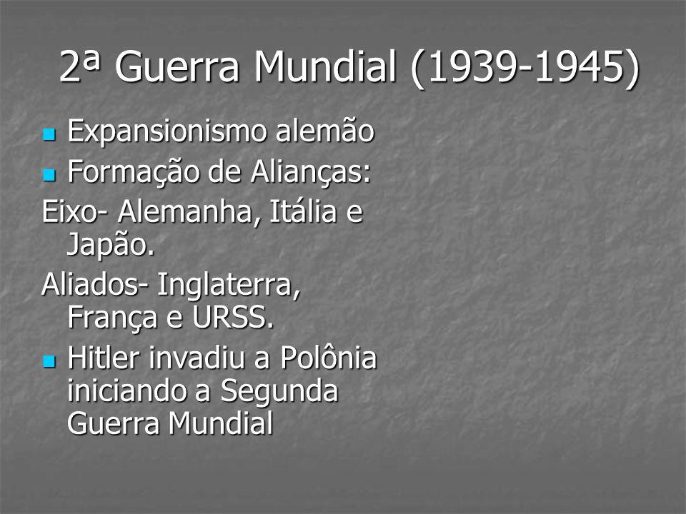 2ª Guerra Mundial (1939-1945) Expansionismo alemão Expansionismo alemão Formação de Alianças: Formação de Alianças: Eixo- Alemanha, Itália e Japão. Al