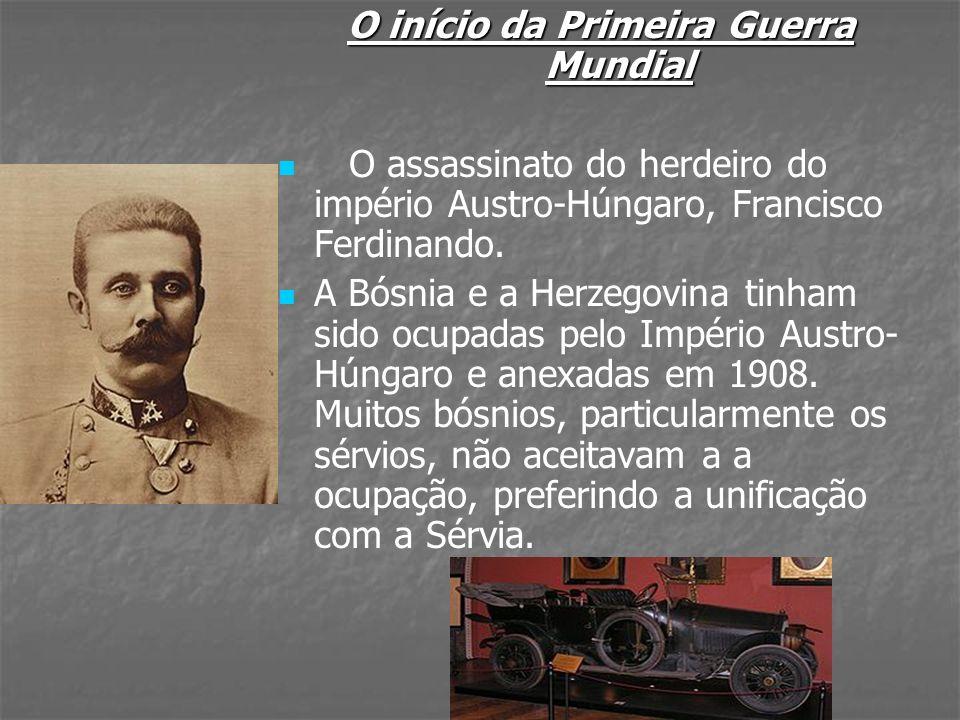 O início da Primeira Guerra Mundial O assassinato do herdeiro do império Austro-Húngaro, Francisco Ferdinando. A Bósnia e a Herzegovina tinham sido oc