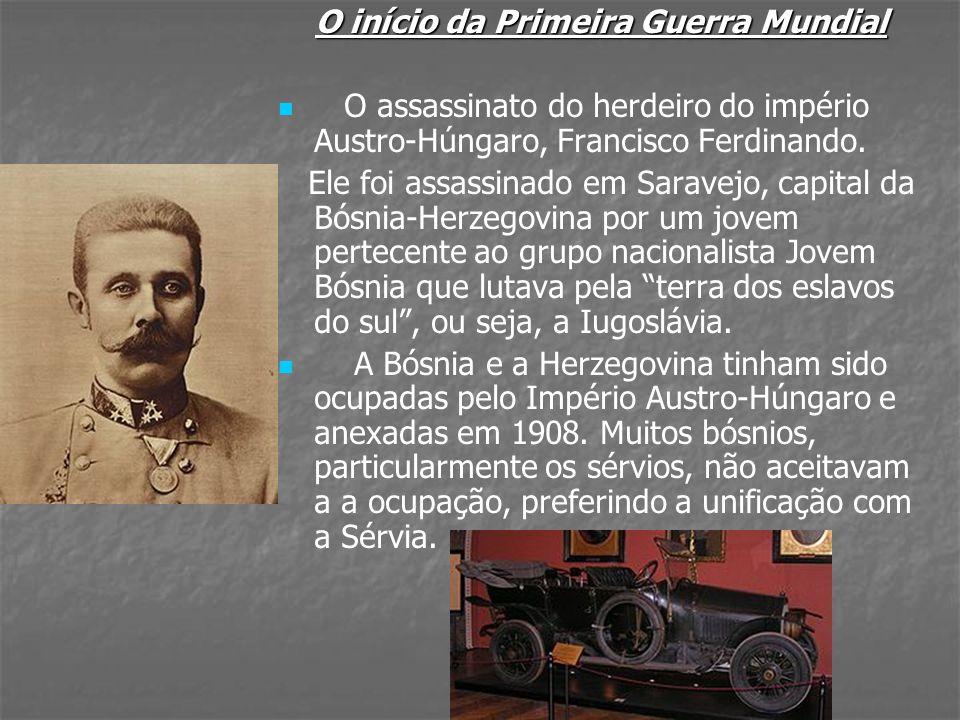 O início da Primeira Guerra Mundial O assassinato do herdeiro do império Austro-Húngaro, Francisco Ferdinando. Ele foi assassinado em Saravejo, capita