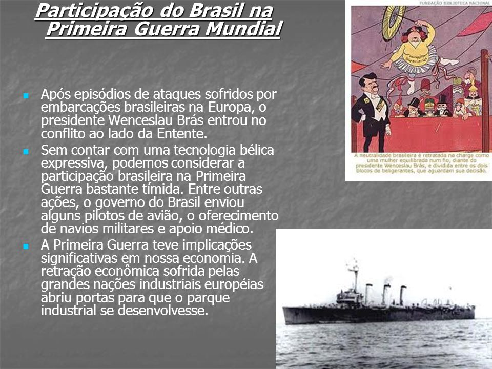 Participação do Brasil na Primeira Guerra Mundial Após episódios de ataques sofridos por embarcações brasileiras na Europa, o presidente Wenceslau Brá