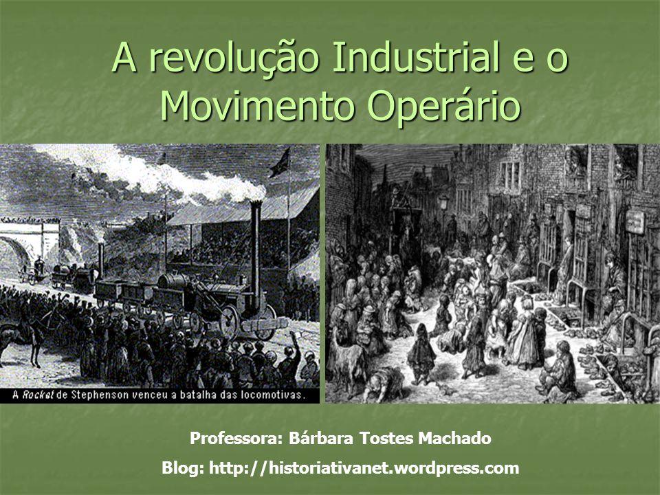 A revolução Industrial e o Movimento Operário Professora: Bárbara Tostes Machado Blog: http://historiativanet.wordpress.com
