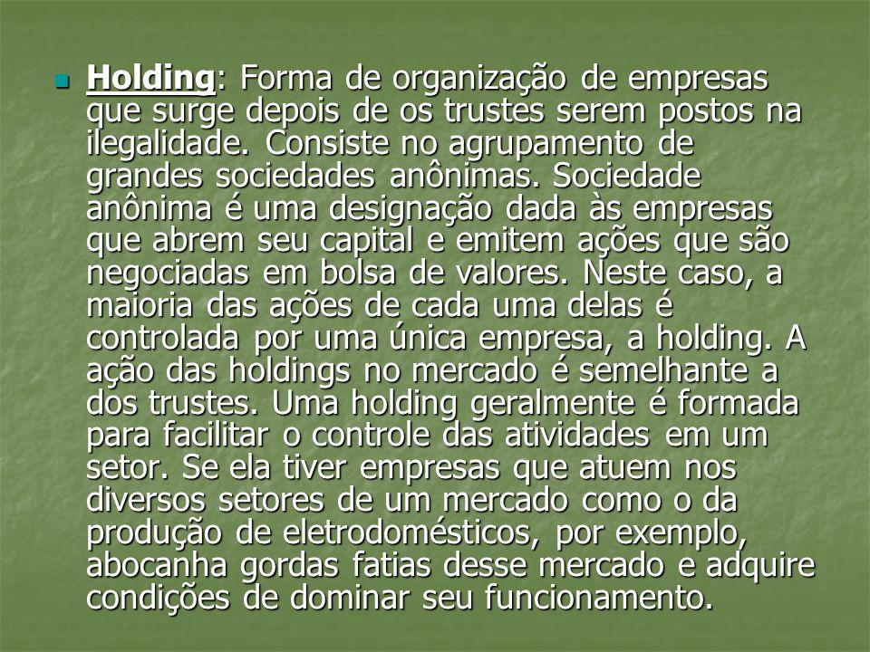 Holding: Forma de organização de empresas que surge depois de os trustes serem postos na ilegalidade. Consiste no agrupamento de grandes sociedades an