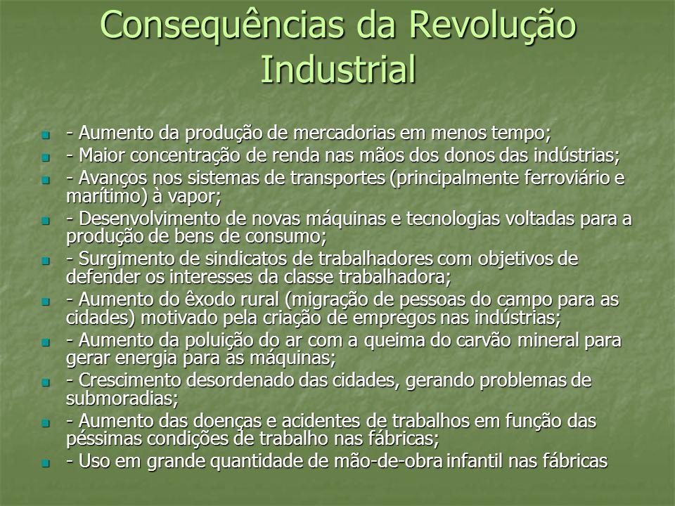Consequências da Revolução Industrial - Aumento da produção de mercadorias em menos tempo; - Aumento da produção de mercadorias em menos tempo; - Maio
