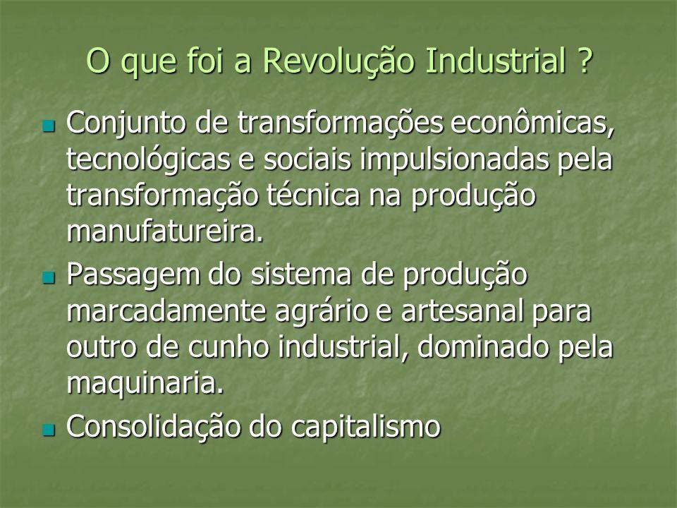 O que foi a Revolução Industrial ? Conjunto de transformações econômicas, tecnológicas e sociais impulsionadas pela transformação técnica na produção