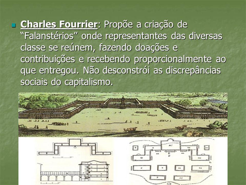 Charles Fourrier: Propõe a criação de Falanstérios onde representantes das diversas classe se reúnem, fazendo doações e contribuições e recebendo prop