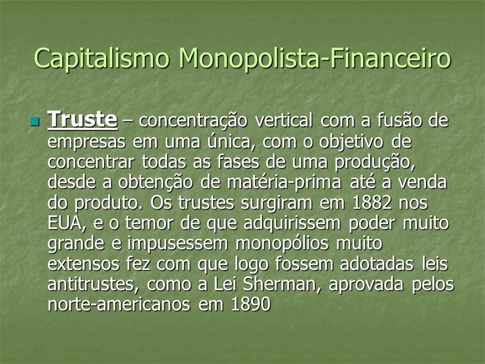 Capitalismo Monopolista-Financeiro Truste – concentração vertical com a fusão de empresas em uma única, com o objetivo de concentrar todas as fases de