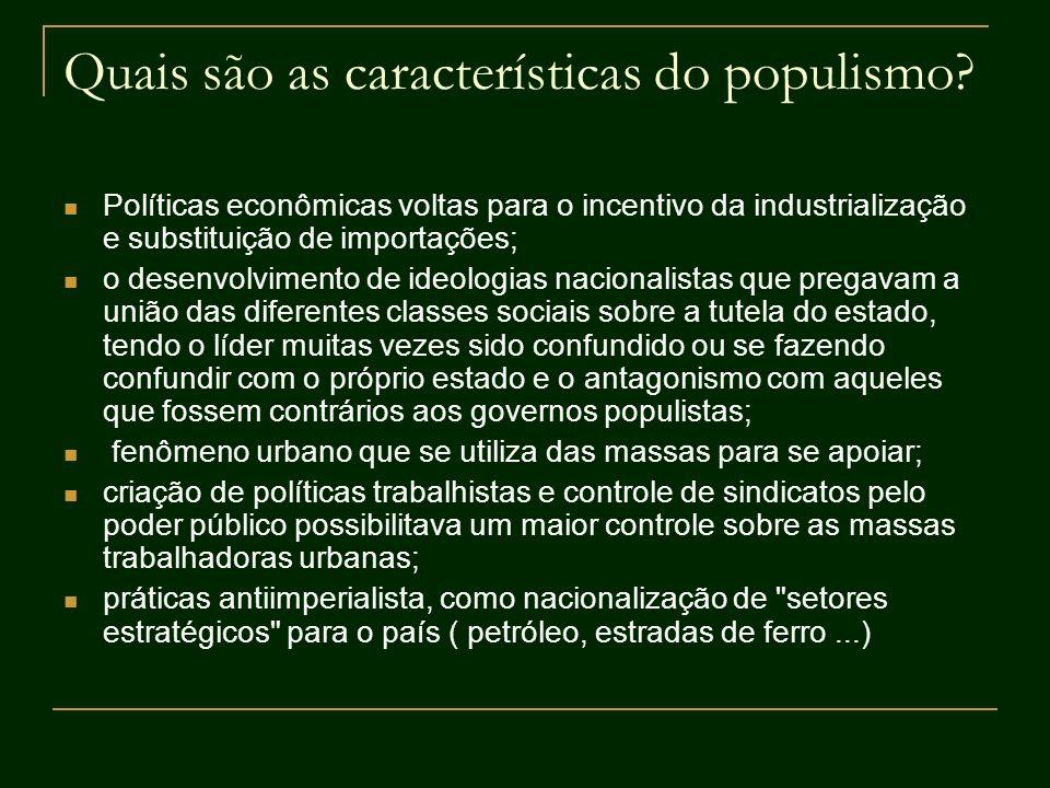 Quais são as características do populismo? Políticas econômicas voltas para o incentivo da industrialização e substituição de importações; o desenvolv