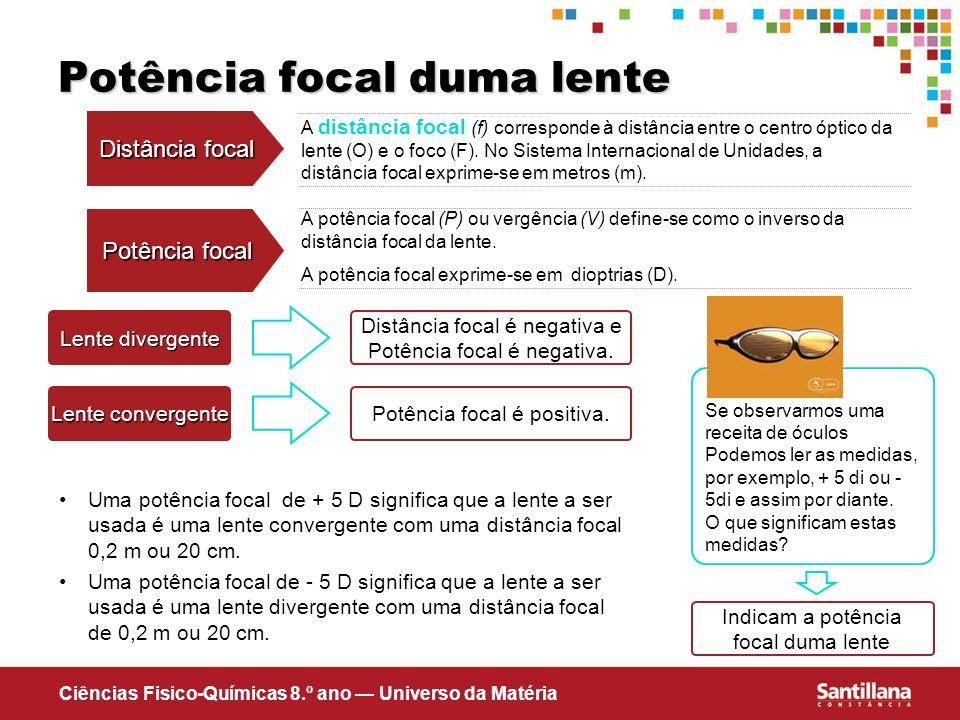 Ciências Fisico-Químicas 8.º ano Universo da Matéria A potência focal (P) ou vergência (V) define-se como o inverso da distância focal da lente. A pot