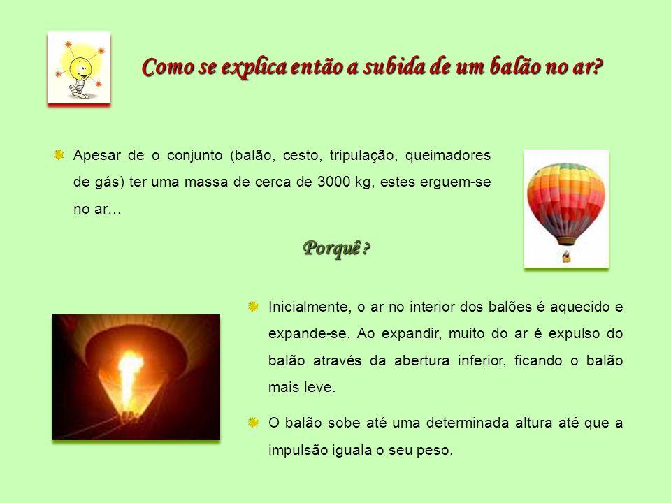 Como se explica então a subida de um balão no ar? Apesar de o conjunto (balão, cesto, tripulação, queimadores de gás) ter uma massa de cerca de 3000 k