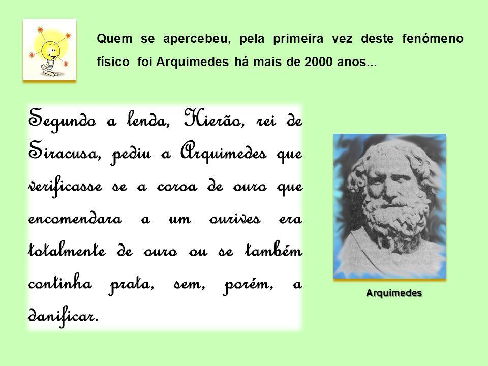 Quem se apercebeu, pela primeira vez deste fenómeno físico foi Arquimedes há mais de 2000 anos... Segundo a lenda, Hierão, rei de Siracusa, pediu a Ar