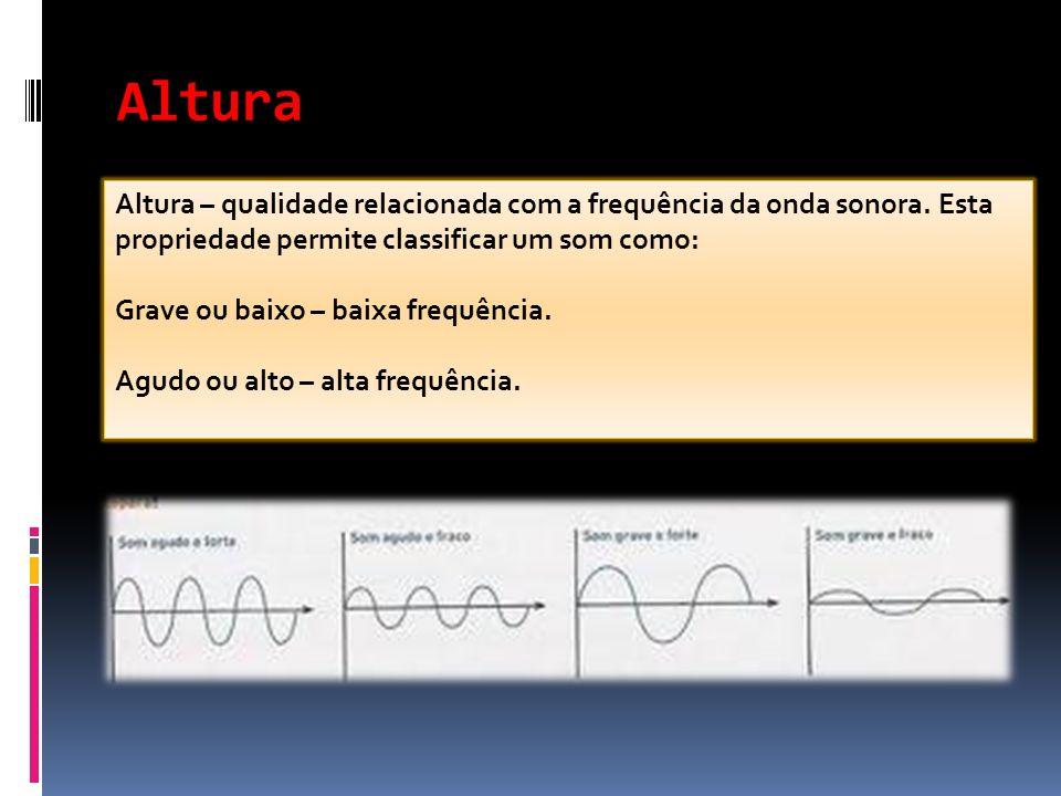 Altura Altura – qualidade relacionada com a frequência da onda sonora. Esta propriedade permite classificar um som como: Grave ou baixo – baixa frequê
