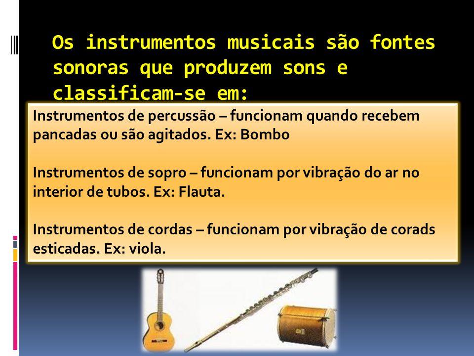 Os instrumentos musicais são fontes sonoras que produzem sons e classificam-se em: Instrumentos de percussão – funcionam quando recebem pancadas ou sã