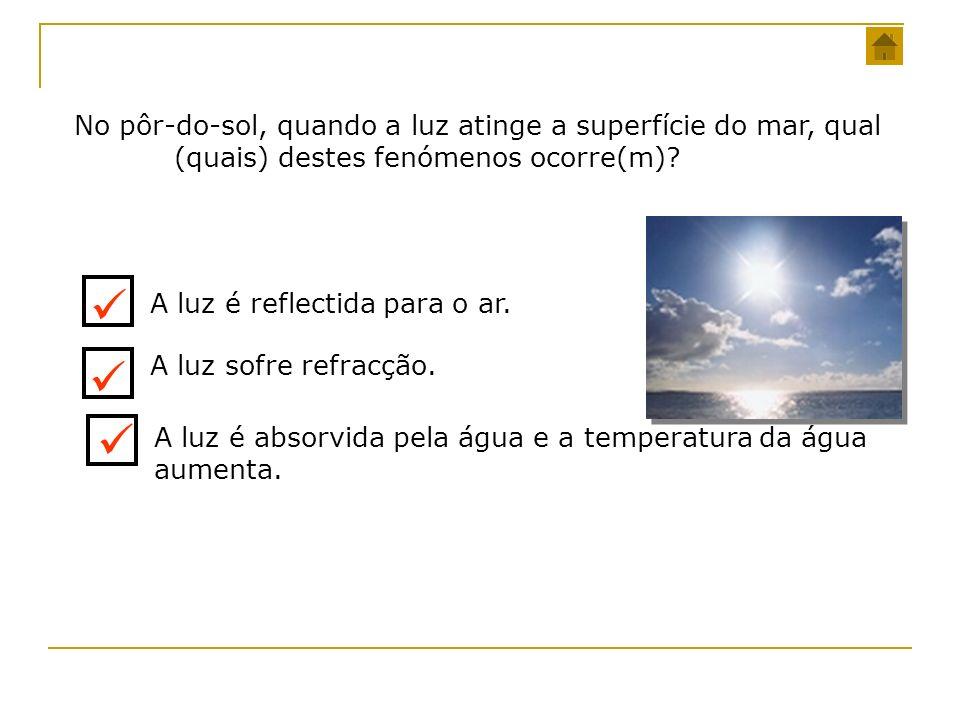No pôr-do-sol, quando a luz atinge a superfície do mar, qual (quais) destes fenómenos ocorre(m)? A luz é reflectida para o ar. A luz sofre refracção.