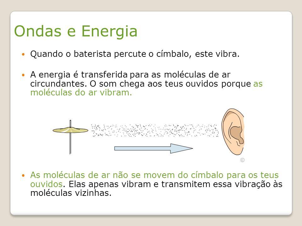 Ondas e Energia Quando o baterista percute o címbalo, este vibra. A energia é transferida para as moléculas de ar circundantes. O som chega aos teus o