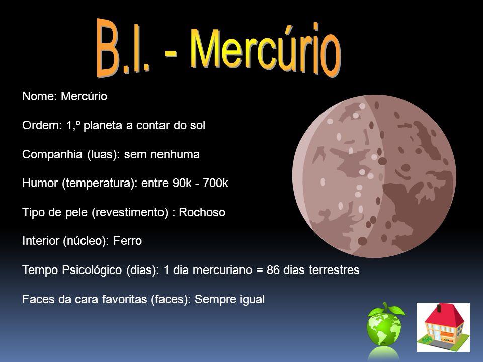 Nome: Mercúrio Ordem: 1,º planeta a contar do sol Companhia (luas): sem nenhuma Humor (temperatura): entre 90k - 700k Tipo de pele (revestimento) : Ro