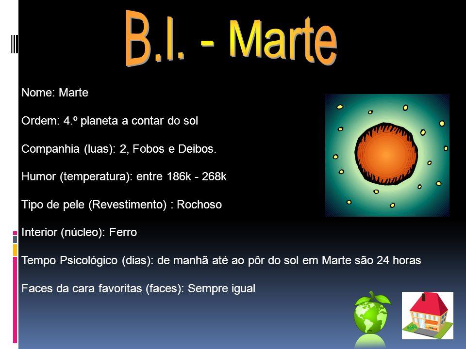 Nome: Marte Ordem: 4.º planeta a contar do sol Companhia (luas): 2, Fobos e Deibos. Humor (temperatura): entre 186k - 268k Tipo de pele (Revestimento)