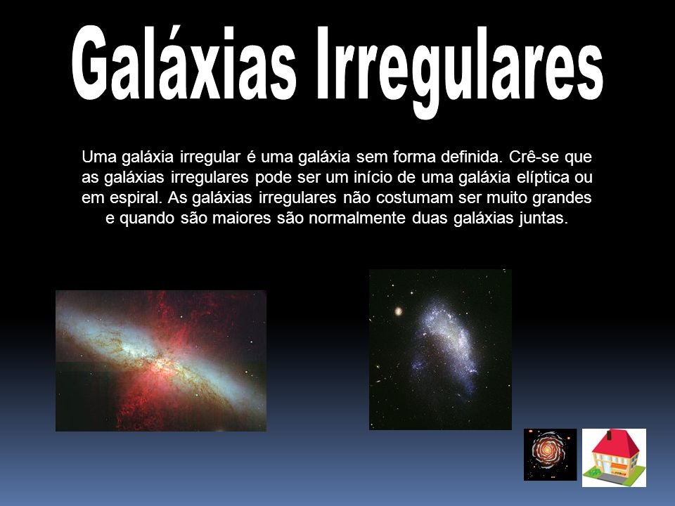 Uma galáxia irregular é uma galáxia sem forma definida. Crê-se que as galáxias irregulares pode ser um início de uma galáxia elíptica ou em espiral. A
