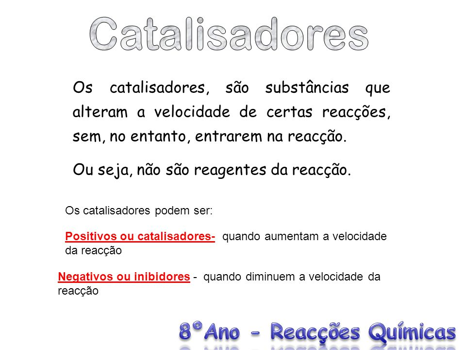 Os catalisadores, são substâncias que alteram a velocidade de certas reacções, sem, no entanto, entrarem na reacção. Ou seja, não são reagentes da rea
