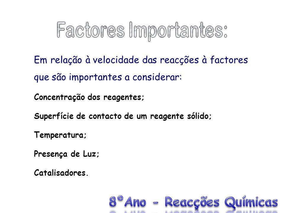 Em relação à velocidade das reacções à factores que são importantes a considerar: Concentração dos reagentes; Superfície de contacto de um reagente só
