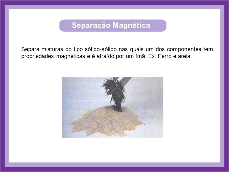 Separação Magnética Separa misturas do tipo sólido-sólido nas quais um dos componentes tem propriedades magnéticas e é atraído por um ímã. Ex: Ferro e