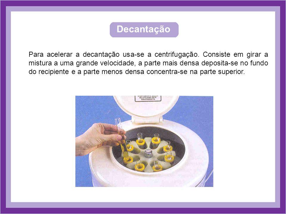 Decantação Para acelerar a decantação usa-se a centrifugação. Consiste em girar a mistura a uma grande velocidade, a parte mais densa deposita-se no f
