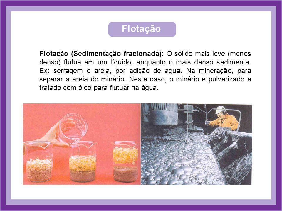 Flotação Flotação (Sedimentação fracionada): O sólido mais leve (menos denso) flutua em um líquido, enquanto o mais denso sedimenta. Ex: serragem e ar