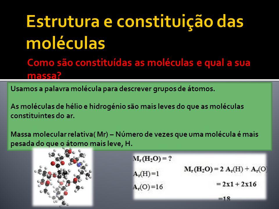 Como são constituídas as moléculas e qual a sua massa? Usamos a palavra molécula para descrever grupos de átomos. As moléculas de hélio e hidrogénio s