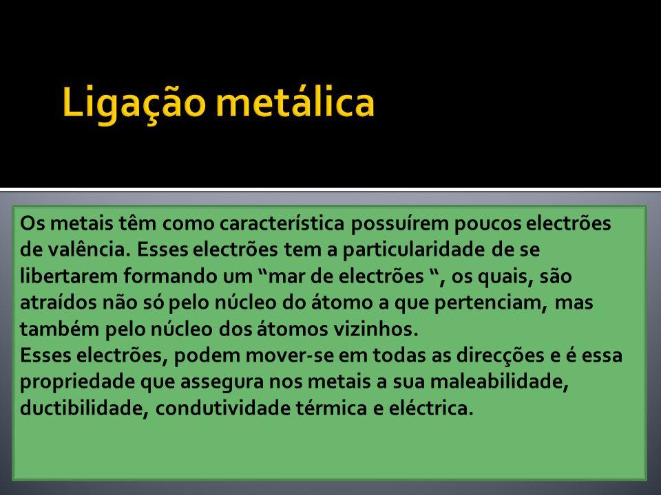 Os metais têm como característica possuírem poucos electrões de valência. Esses electrões tem a particularidade de se libertarem formando um mar de el