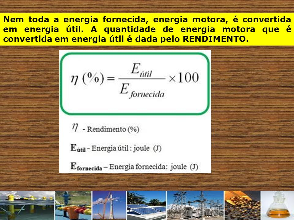 Nem toda a energia fornecida, energia motora, é convertida em energia útil. A quantidade de energia motora que é convertida em energia útil é dada pel