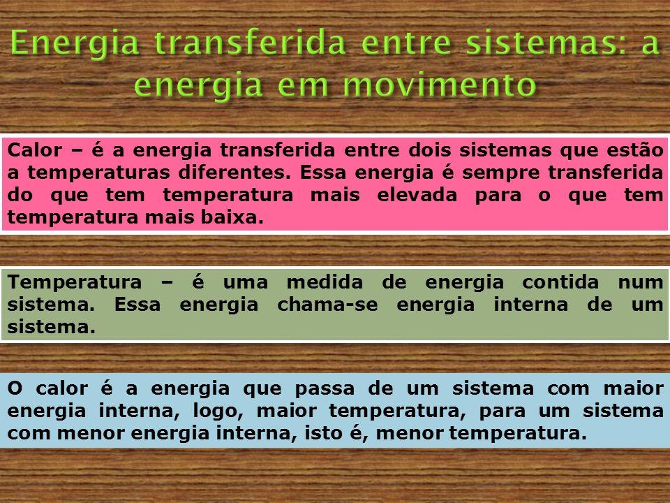 Calor – é a energia transferida entre dois sistemas que estão a temperaturas diferentes. Essa energia é sempre transferida do que tem temperatura mais