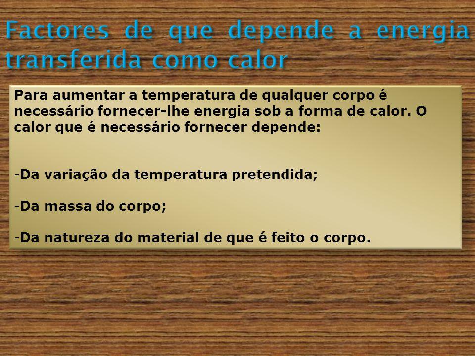 Para aumentar a temperatura de qualquer corpo é necessário fornecer-lhe energia sob a forma de calor. O calor que é necessário fornecer depende: -Da v